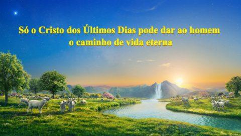 Só o Cristo dos últimos dias pode dar ao homem o caminho de vida eterna