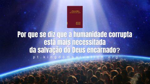 Por que se diz que a humanidade corrupta está mais necessitada da salvação do Deus encarnado?