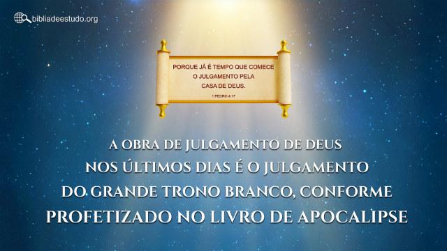 A obra de julgamento de Deus nos últimos dias é o julgamento do grande trono branco, conforme profetizado no livro de Apocalipse