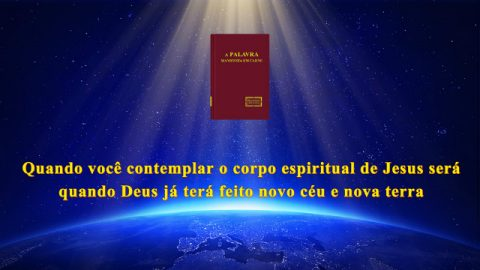 Quando você contemplar o corpo espiritual de Jesus será quando Deus terá feito novo Céu e nova terra