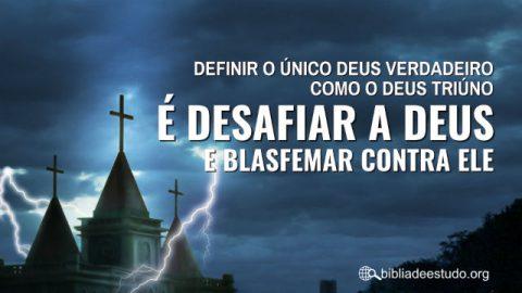 Definir o único Deus verdadeiro como o Deus triúno é desafiar a Deus e blasfemar contra Ele