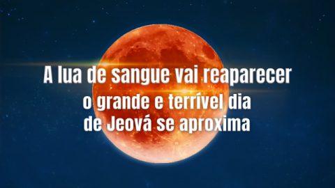 A lua de sangue vai reaparecer - o grande e terrível dia de Jeová se aproxima!