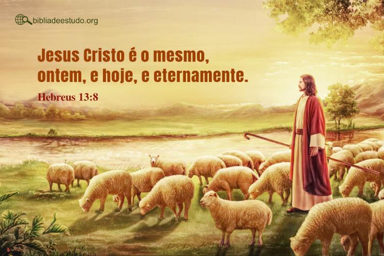 Hebreus 13:8 | Jesus Cristo é o mesmo, ontem, e hoje, e eternamente