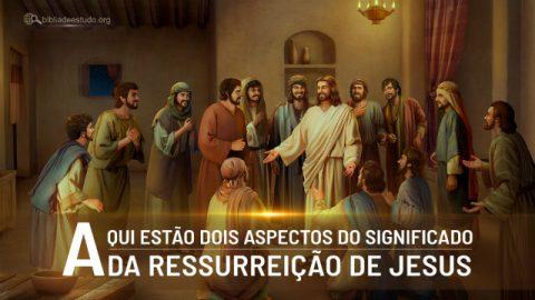 Aqui estão dois aspectos do significado da ressurreição de Jesus