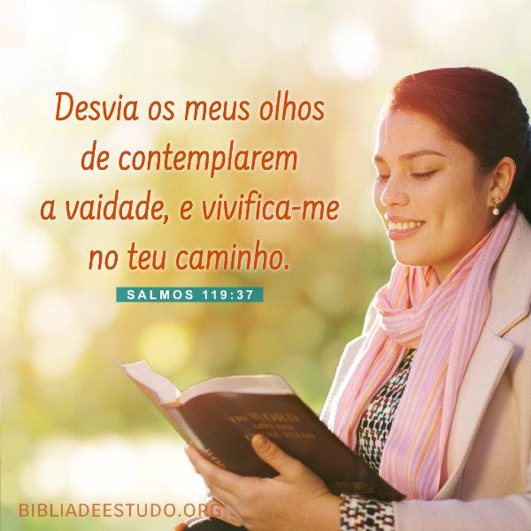 Salmos 119:37 - Desvia os meus olhos de contemplarem a vaidade, e vivifica-me no teu caminho