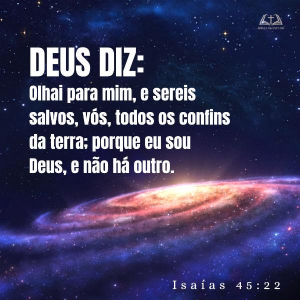 Isaías 45:22: Olhai para mim, e sereis salvos, vós, todos os confins da terra; porque eu sou Deus, e não há outro.