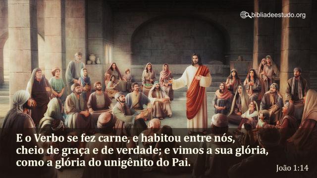 João 1:14 E o Verbo se fez carne, e habitou entre nós, cheio de graça e de verdade...