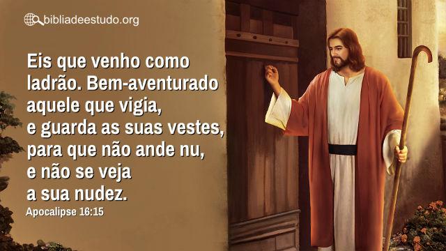 Versículo do Dia: O Senhor Jesus disse: Eis que venho como ladrão. Bem-aventurado aquele que vigia...