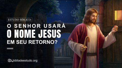 Estudo Bíblico: O Senhor usará o nome Jesus em Seu retorno?