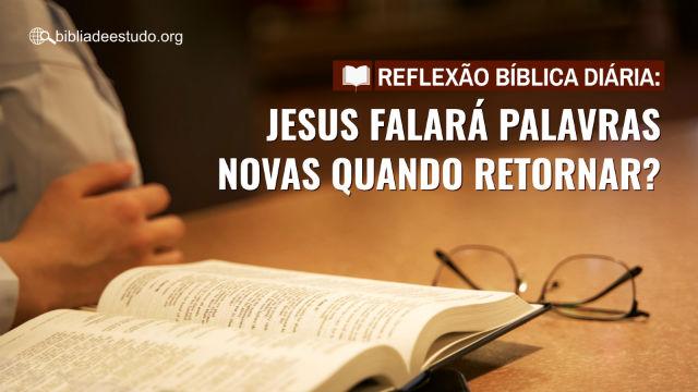 Reflexão bíblica diária: Jesus falará palavras novas quando retornar?