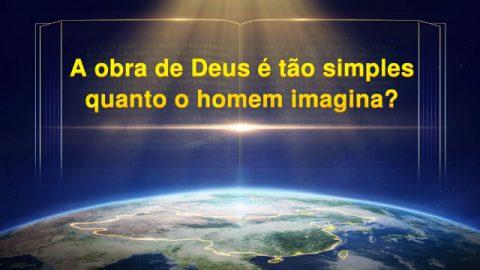 A obra de Deus é tão simples quanto o homem imagina?