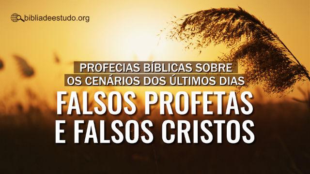 Profecias bíblicas sobre os cenários dos últimos dias – falsos profetas e falsos cristos