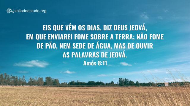 Versículo do Dia: Amós 8:11 Eis que vêm os dias, diz Deus Jeová, em que enviarei fome sobre a terra; não fome de pão, nem sede de água, mas de ouvir as palavras de Jeová.