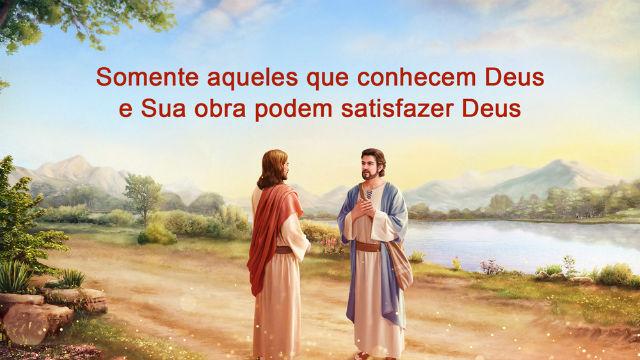 Somente aqueles que conhecem Deus e Sua obra podem satisfazer Deus