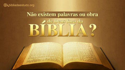 Não existem palavras ou obra de Deus fora da Bíblia?